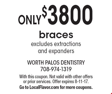 Only $3800 braces. Excludes extractions and expanders. With this coupon. Not valid with other offers or prior services. Offer expires 8-11-17. Go to LocalFlavor.com for more coupons.