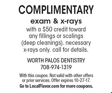 Complimentary exam & x-rays with a $50 credit toward any fillings or scalings (deep cleanings). Necessary x-rays only. Call for details. With this coupon. Not valid with other offers or prior services. Offer expires 10-27-17. Go to LocalFlavor.com for more coupons.