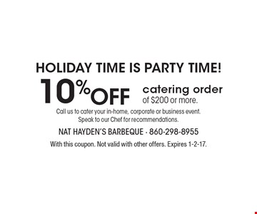 Holiday time is party time! 10% ff catering order of $200 or more. With this coupon. Not valid with other offers. Expires 1-2-17.