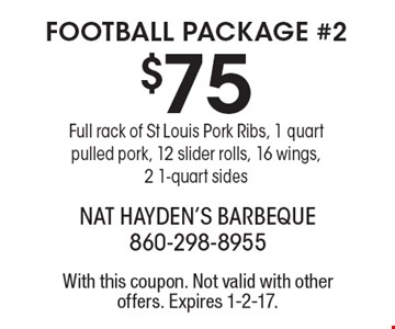 FOOTBALL PACKAGE #2. $75 Full rack of St Louis Pork Ribs, 1 quart pulled pork, 12 slider rolls, 16 wings, 2 1-quart sides. With this coupon. Not valid with other offers. Expires 1-2-17.
