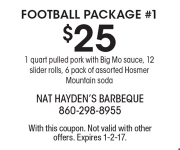 FOOTBALL PACKAGE #1. $25 1 quart pulled pork with Big Mo sauce, 12 slider rolls, 6 pack of assorted Hosmer Mountain soda. With this coupon. Not valid with other offers. Expires 1-2-17.