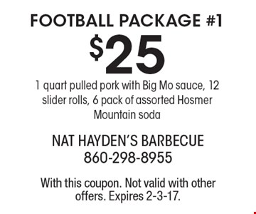 FOOTBALL PACKAGE #1 $25 1 quart pulled pork with Big Mo sauce, 12 slider rolls, 6 pack of assorted Hosmer Mountain soda. With this coupon. Not valid with other offers. Expires 2-3-17.