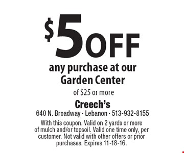 $5 off any purchase at our garden center of $25 or more. With this coupon. Valid on 2 yards or more of mulch and/or topsoil. Valid one time only, per customer. Not valid with other offers or prior purchases. Expires 11-18-16.