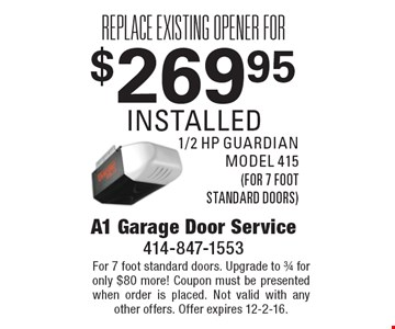 Replace existing opener for $269.95 installed. 1/2 hp guardian model 415 (for 7 foot standard doors). For 7 foot standard doors. Upgrade to 3/4 for only $80 more! Coupon must be presented when order is placed. Not valid with any other offers. Offer expires 12-2-16.