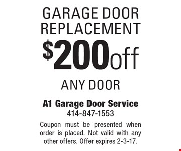 $200 off garage door replacement, any door. Coupon must be presented when order is placed. Not valid with any other offers. Offer expires 2-3-17.
