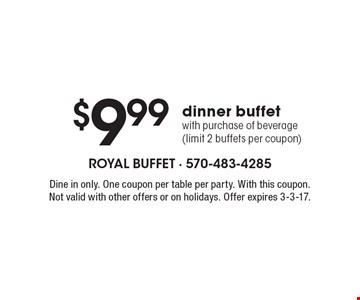 $9.99 dinner buffet with purchase of beverage (limit 2 buffets per coupon). Dine in only. One coupon per table per party. With this coupon. Not valid with other offers or on holidays. Offer expires 3-3-17.