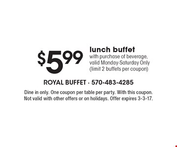 $5.99lunch buffet with purchase of beverage, valid Monday-Saturday Only (limit 2 buffets per coupon). Dine in only. One coupon per table per party. With this coupon. Not valid with other offers or on holidays. Offer expires 3-3-17.