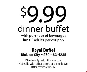 $9.99 dinner buffet with purchase of beverages, limit 5 adults per coupon. Dine in only. With this coupon. Not valid with other offers or on holidays. Offer expires 9/1/17.