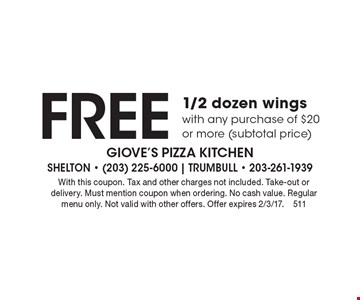 Free 1/2 dozen wings with any purchase of $20 or more (subtotal price). With this coupon. Tax and other charges not included. Take-out or delivery. Must mention coupon when ordering. No cash value. Regular menu only. Not valid with other offers. Offer expires 2/3/17.511