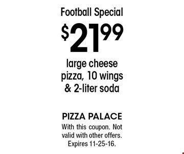 Football Special. $21.99 large cheese pizza, 10 wings & 2-liter soda. With this coupon. Not valid with other offers. Expires 11-25-16.