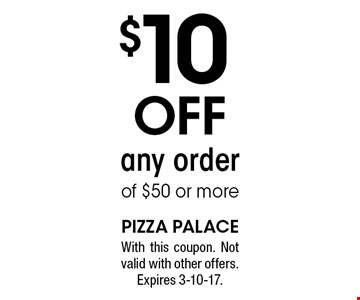 $10 off any order of $50 or more. With this coupon. Not valid with other offers. Expires 3-10-17.
