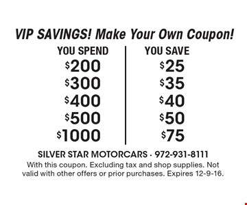 VIP SAVINGS! Make Your Own Coupon! Save $75 on $1000 OR Save $50 on $500 OR Save $40 on $400 OR Save $35 on $300 OR Save $25 on $200. With this coupon. Excluding tax and shop supplies. Not valid with other offers or prior purchases. Expires 12-9-16.