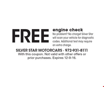 Free engine check. No problem? No charge! Silver Star will scan your vehicle for diagnostic codes. Additional test may require an extra charge. With this coupon. Not valid with other offers or prior purchases. Expires 12-9-16.