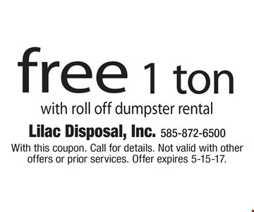 Free 1 ton. With roll off dumpster rental. With this coupon. Call for details. Not valid with other offers or prior services. Offer expires 5-15-17.