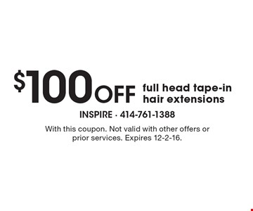 $100 Off full head tape-in hair extensions. With this coupon. Not valid with other offers or prior services. Expires 12-2-16.