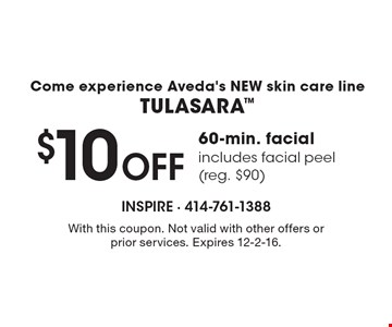 Come experience Aveda's NEW skin care lineTULASARA $10 Off 60-min. facial includes facial peel(reg. $90). With this coupon. Not valid with other offers or prior services. Expires 12-2-16.