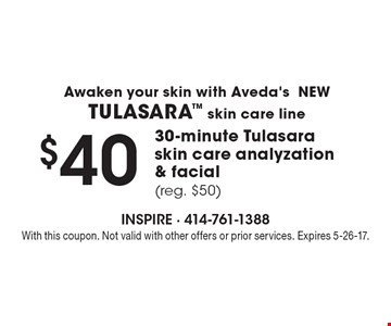 $40 30-minute Tulasara skin care analyzation & facial (reg. $50) Awaken your skin with Aveda'sNEWTULASARA skin care line. With this coupon. Not valid with other offers or prior services. Expires 5-26-17.