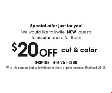 Special offer just for you! We would like to invite NEW guests to inspire and offer them $20 Off cut & color.  With this coupon. Not valid with other offers or prior services. Expires 5-26-17.