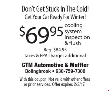 Don't Get Stuck In The Cold! Get Your Car Ready For Winter! $69.95 cooling system inspection & flush. Reg. $84.95 taxes & EPA charges additional. With this coupon. Not valid with other offers or prior services. Offer expires 2/3/17.