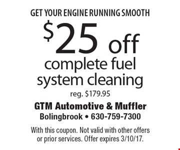 Get your engine running smooth – $25 off complete fuel system cleaning, reg. $179.95. With this coupon. Not valid with other offers or prior services. Offer expires 3/10/17.