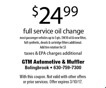 $24.99 full service oil change – most passenger vehicles up to 5 qts. 5W30 oil & new filter, full synthetic, dexols & cartridge filters additional. Add tire rotation for $5 taxes & EPA charges additional. With this coupon. Not valid with other offers or prior services. Offer expires 3/10/17.