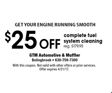 Get your engine running smooth $25 off complete fuel system cleaning reg. $179.95. With this coupon. Not valid with other offers or prior services. Offer expires 4/21/17.
