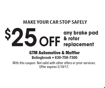 Make your car stop safely. $25 off any brake pad & rotor replacement. With this coupon. Not valid with other offers or prior services. Offer expires 5/19/17.