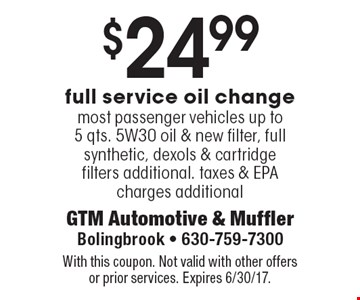 $24.99 full service oil change. Most passenger vehicles. Up to 5 qts. 5W30 oil & new filter, full synthetic, dexols & cartridge filters additional. Taxes & EPA charges additional. With this coupon. Not valid with other offers or prior services. Expires 6/30/17.