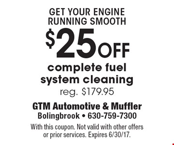 Get your engine running smooth. $25 off complete fuel system cleaning. Reg. $179.95. With this coupon. Not valid with other offers or prior services. Expires 6/30/17.