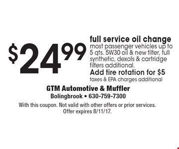 $24.99 full service oil change. Most passenger vehicles up to 5 qts. 5W30 oil & new filter, full synthetic, dexols & cartridge filters additional. Taxes & EPA charges additional. With this coupon. Not valid with other offers or prior services. Expires 8/11/17.