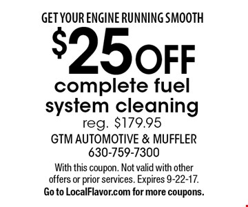 Get your engine running smooth. $25 off complete fuel system cleaning. Reg. $179.95. With this coupon. Not valid with other offers or prior services. Expires 9-22-17. Go to LocalFlavor.com for more coupons.