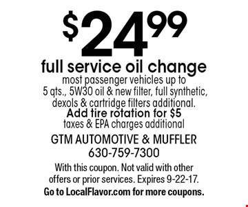 $24.99 full service oil change. Most passenger vehicles up to 5 qts., 5W30 oil & new filter, full synthetic, dexols & cartridge filters additional. Add tire rotation for $5. Taxes & EPA charges additional. With this coupon. Not valid with other offers or prior services. Expires 9-22-17. Go to LocalFlavor.com for more coupons.