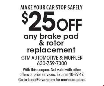 make your car stop safely $25 OFF any brake pad & rotor replacement. With this coupon. Not valid with other offers or prior services. Expires 10-27-17. Go to LocalFlavor.com for more coupons.