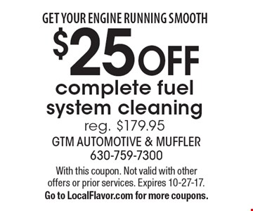 Get your engine running smooth $25 OFF complete fuel system cleaning reg. $179.95. With this coupon. Not valid with other offers or prior services. Expires 10-27-17. Go to LocalFlavor.com for more coupons.