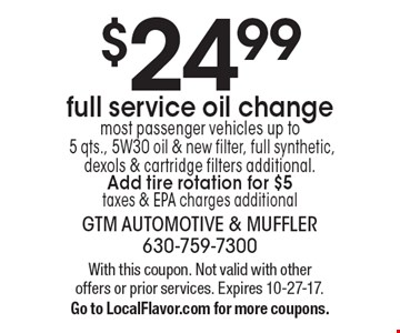 $24.99full service oil change most passenger vehicles up to 5 qts., 5W30 oil & new filter, full synthetic, dexols & cartridge filters additional. Add tire rotation for $5 taxes & EPA charges additional. With this coupon. Not valid with other offers or prior services. Expires 10-27-17. Go to LocalFlavor.com for more coupons.