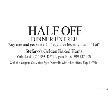 Half off Dinner Entree buy one and get second of equal or lesser value half off. With this coupon. Only after 5pm. Not valid with other offers. Exp. 12/2/16.