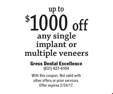 up to $1000 off any single implant or multiple veneers. With this coupon. Not valid with other offers or prior services. Offer expires 2/24/17.