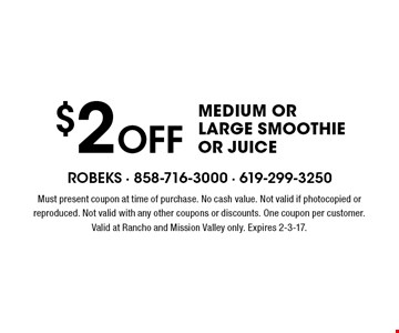 $2 OFF Medium Or Large Smoothie Or Juice. Must present coupon at time of purchase. No cash value. Not valid if photocopied or reproduced. Not valid with any other coupons or discounts. One coupon per customer. Valid at Rancho and Mission Valley only. Expires 2-3-17.