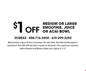 $1 OFF Medium Or Large Smoothie, Juice Or Acai Bowl. Must present coupon at time of purchase. No cash value. Not valid if photocopied or reproduced. Not valid with any other coupons or discounts. One coupon per customer. Valid at Rancho and Mission Valley only. Expires 2-3-17.