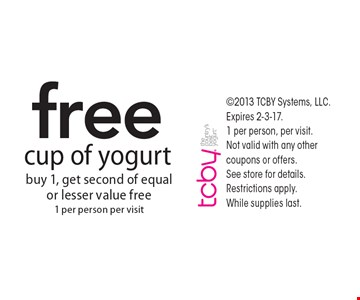 Free cup of yogurt. Buy 1, get second of equal or lesser value free, 1 per person per visit. 2013 TCBY Systems, LLC. Expires 2-3-17. 1 per person, per visit. Not valid with any other coupons or offers. See store for details. Restrictions apply. While supplies last.