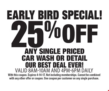 early bird special! 25% off any single priced car wash or detailour best deal ever! valid 8am-10am and 4pm-6pm daily. With this coupon. Expires 4-14-17. Not including memberships. Cannot be combined with any other offer or coupon. One coupon per customer on any single purchase.
