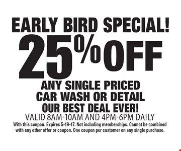 Early Bird Special! 25% off any single priced car wash or detail. Our best deal ever! Valid 8am-10am and 4pm-6pm daily. With this coupon. Expires 5-19-17. Not including memberships. Cannot be combined with any other offer or coupon. One coupon per customer on any single purchase.