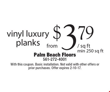 Vinyl luxury planks from $3.79 /sq ft, min. 250 sq ft. With this coupon. Basic installation. Not valid with other offers or prior purchases. Offer expires 2-10-17.