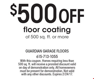 $500 OFF floor coating of 500 sq. ft. or more. With this coupon. Homes requiring less than 500 sq. ft. will receive a prorated discount valid on day of demonstration only. All homeowners must be present for demonstration. Not valid with any other discounts. Expires 2/24/17.