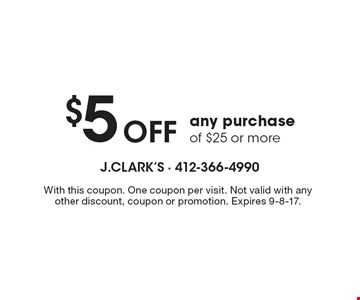 $5 OFF any purchase of $25 or more. With this coupon. One coupon per visit. Not valid with any other discount, coupon or promotion. Expires 9-8-17.