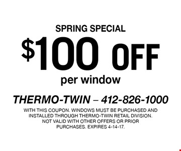 SPRING SPECIAL $100 off per window. With this coupon. Windows must be purchased and installed through Thermo-Twin retail division.Not valid with other offers or prior purchases. Expires 4-14-17.