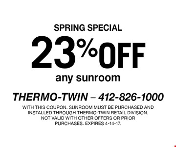 SPRING SPECIAL 23% off any sunroom. With this coupon. Sunroom must be purchased and installed through Thermo-Twin retail division.Not valid with other offers or prior purchases. Expires 4-14-17.