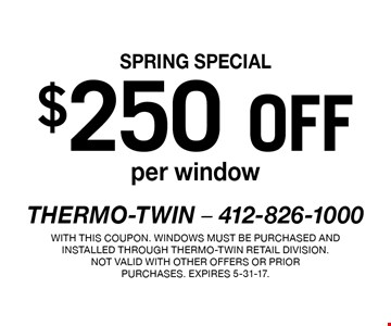 SPRING SPECIAL $250 off per window. With this coupon. Windows must be purchased and installed through Thermo-Twin retail division.Not valid with other offers or prior purchases. Expires 5-31-17.