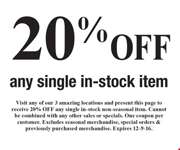 20% OFF any single in-stock item. Visit any of our 3 amazing locations and present this page to receive 20% OFF any single in-stock non-seasonal item. Cannot be combined with any other sales or specials. One coupon per customer. Excludes seasonal merchandise, special orders & previously purchased merchandise. Expires 12-9-16.