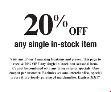 20% OFF any single in-stock item. Visit any of our 3 amazing locations and present this page to receive 20% OFF any single in-stock non-seasonal item. Cannot be combined with any other sales or specials. One coupon per customer. Excludes seasonal merchandise, special orders & previously purchased merchandise. Expires 3/3/17.
